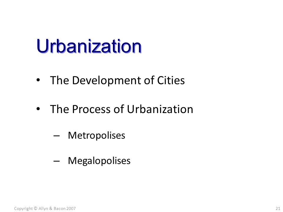 The Development of Cities The Process of Urbanization – Metropolises – Megalopolises Copyright © Allyn & Bacon 200721 Urbanization