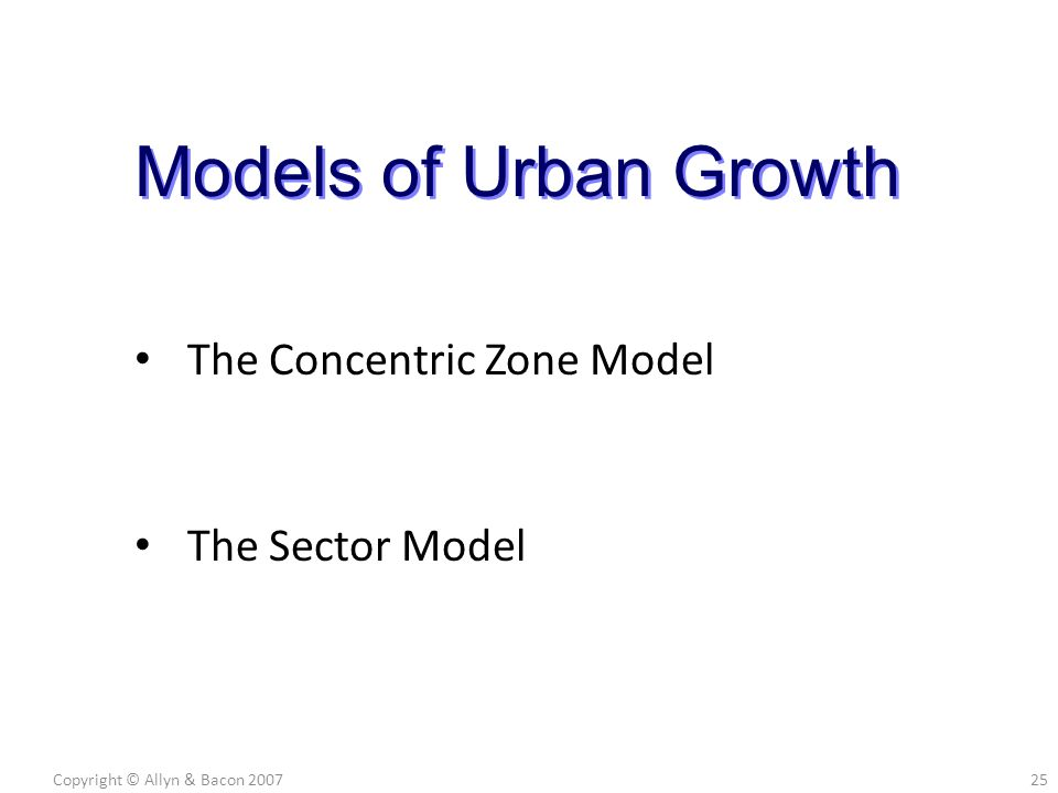 The Concentric Zone Model The Sector Model Copyright © Allyn & Bacon 200725 Models of Urban Growth