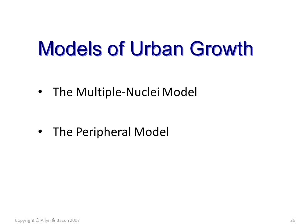 The Multiple-Nuclei Model The Peripheral Model Copyright © Allyn & Bacon 200726 Models of Urban Growth