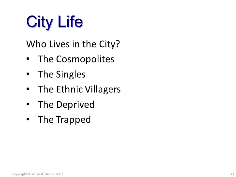 Who Lives in the City? The Cosmopolites The Singles The Ethnic Villagers The Deprived The Trapped Copyright © Allyn & Bacon 200730 City Life