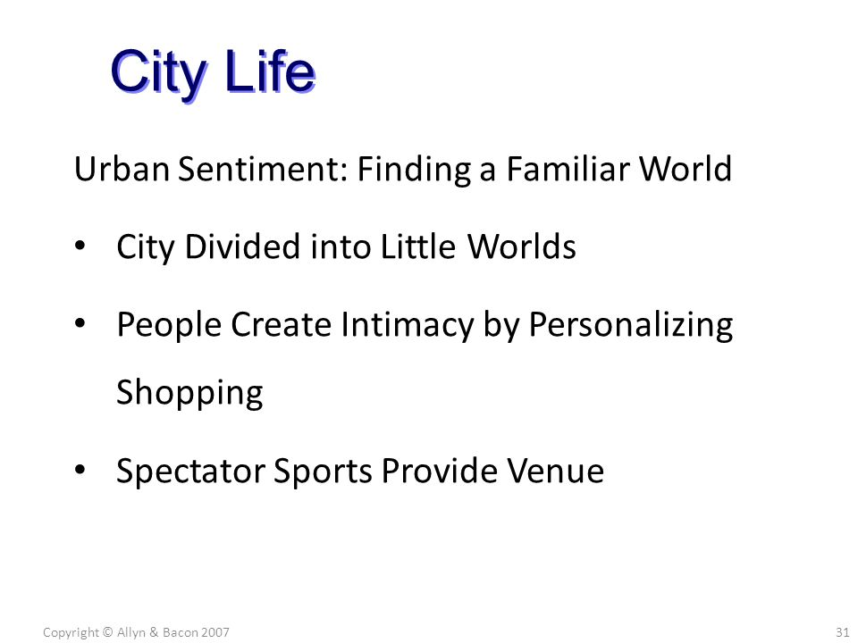 Urban Sentiment: Finding a Familiar World City Divided into Little Worlds People Create Intimacy by Personalizing Shopping Spectator Sports Provide Venue Copyright © Allyn & Bacon 200731 City Life