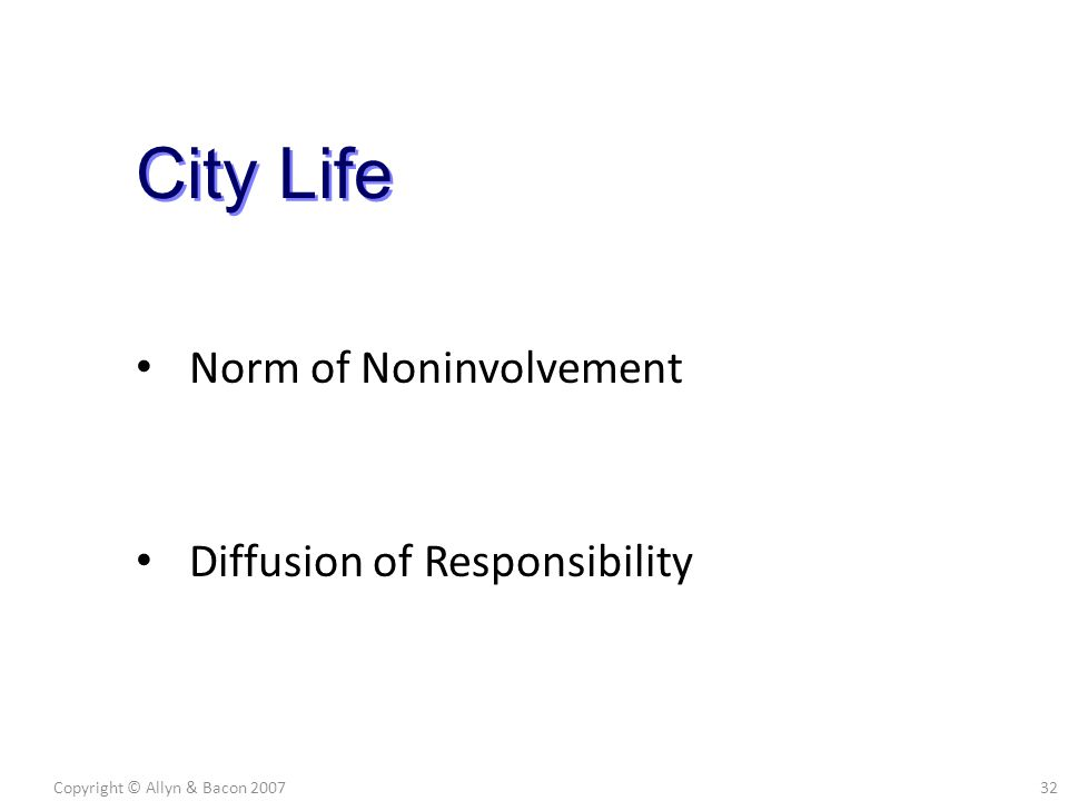 Norm of Noninvolvement Diffusion of Responsibility Copyright © Allyn & Bacon 200732 City Life