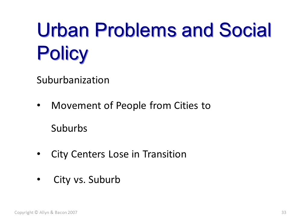Suburbanization Movement of People from Cities to Suburbs City Centers Lose in Transition City vs. Suburb Copyright © Allyn & Bacon 200733 Urban Probl