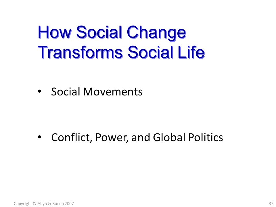 Social Movements Conflict, Power, and Global Politics Copyright © Allyn & Bacon 200737 How Social Change Transforms Social Life