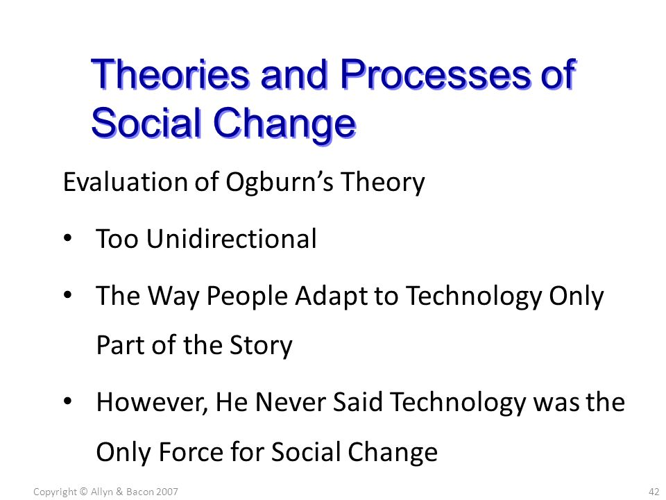 Evaluation of Ogburn's Theory Too Unidirectional The Way People Adapt to Technology Only Part of the Story However, He Never Said Technology was the Only Force for Social Change Copyright © Allyn & Bacon 200742 Theories and Processes of Social Change