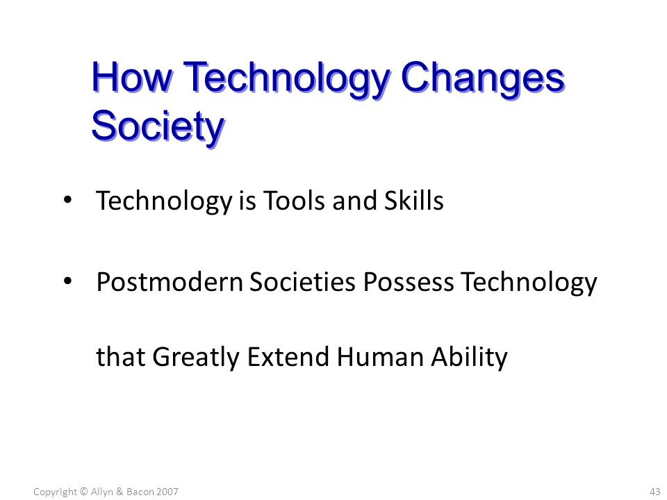 Technology is Tools and Skills Postmodern Societies Possess Technology that Greatly Extend Human Ability Copyright © Allyn & Bacon 200743 How Technology Changes Society