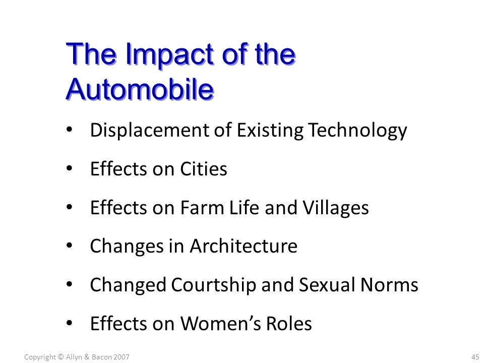 Displacement of Existing Technology Effects on Cities Effects on Farm Life and Villages Changes in Architecture Changed Courtship and Sexual Norms Effects on Women's Roles Copyright © Allyn & Bacon 200745 The Impact of the Automobile