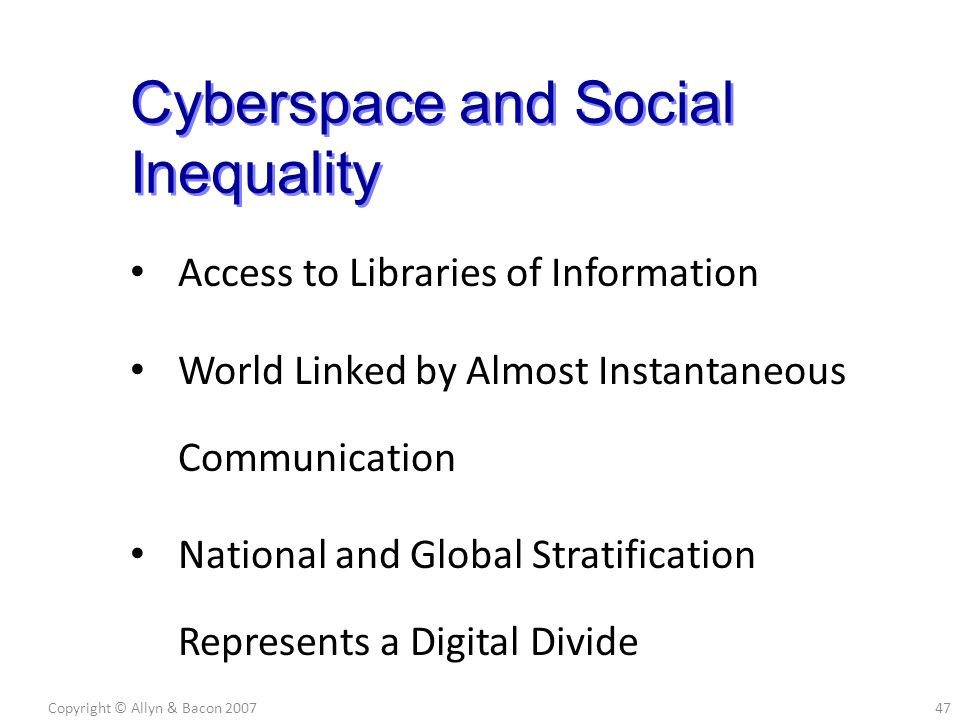 Access to Libraries of Information World Linked by Almost Instantaneous Communication National and Global Stratification Represents a Digital Divide Copyright © Allyn & Bacon 200747 Cyberspace and Social Inequality