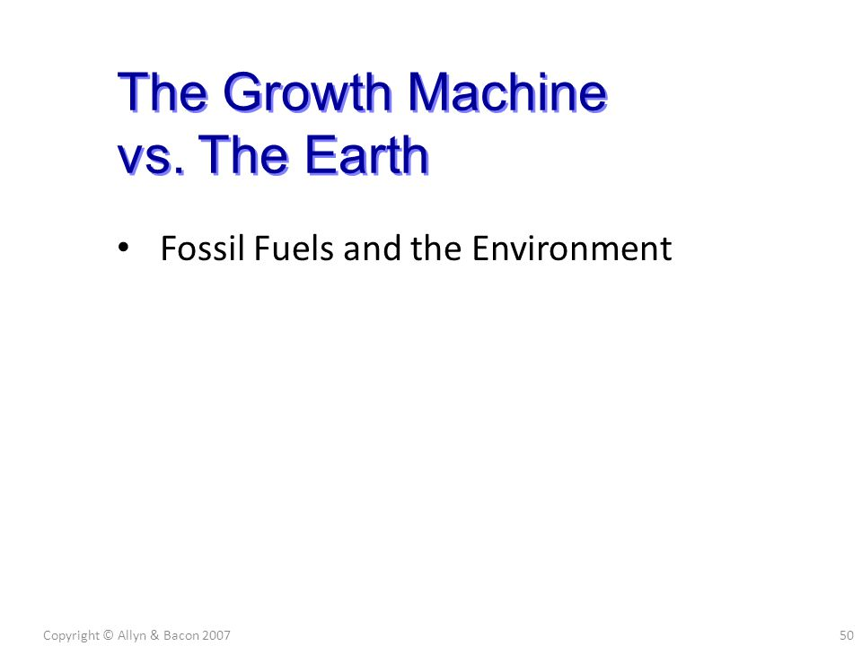 Fossil Fuels and the Environment Copyright © Allyn & Bacon 200750 The Growth Machine vs. The Earth