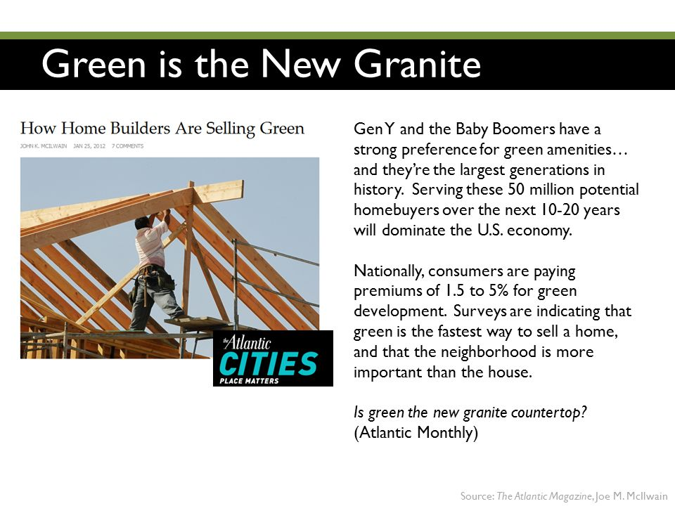 Green is the New Granite Gen Y and the Baby Boomers have a strong preference for green amenities… and they're the largest generations in history. Serv