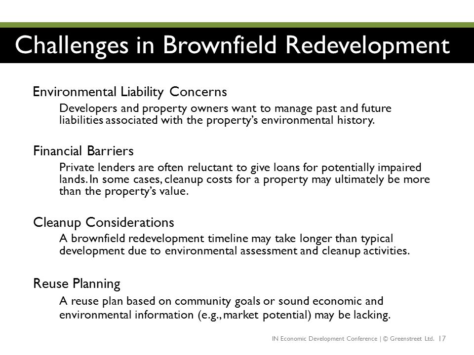 Challenges in Brownfield Redevelopment 17 Environmental Liability Concerns Developers and property owners want to manage past and future liabilities a