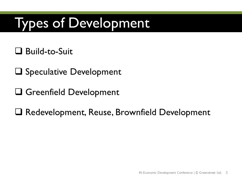 Types of Development 3  Build-to-Suit  Speculative Development  Greenfield Development  Redevelopment, Reuse, Brownfield Development IN Economic D