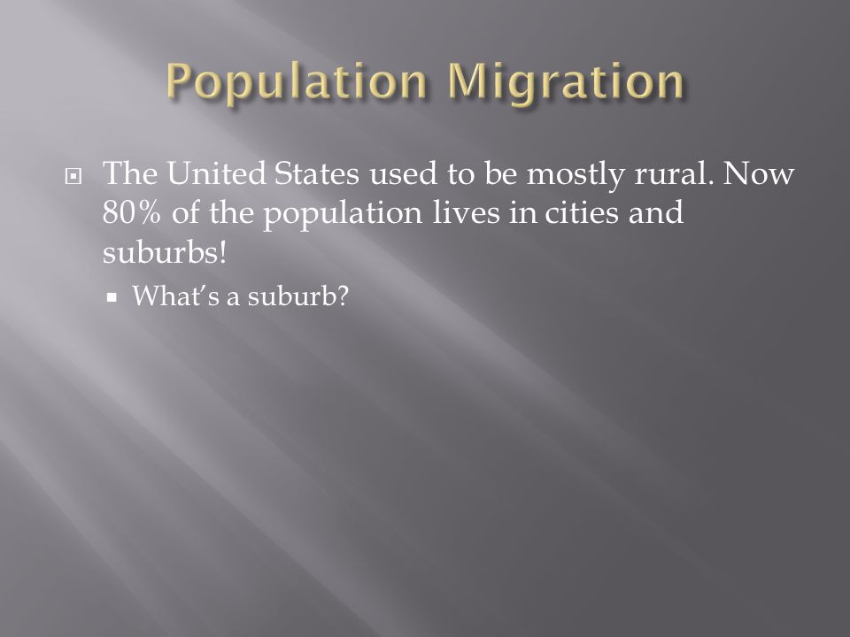  The United States used to be mostly rural. Now 80% of the population lives in cities and suburbs!  What's a suburb?