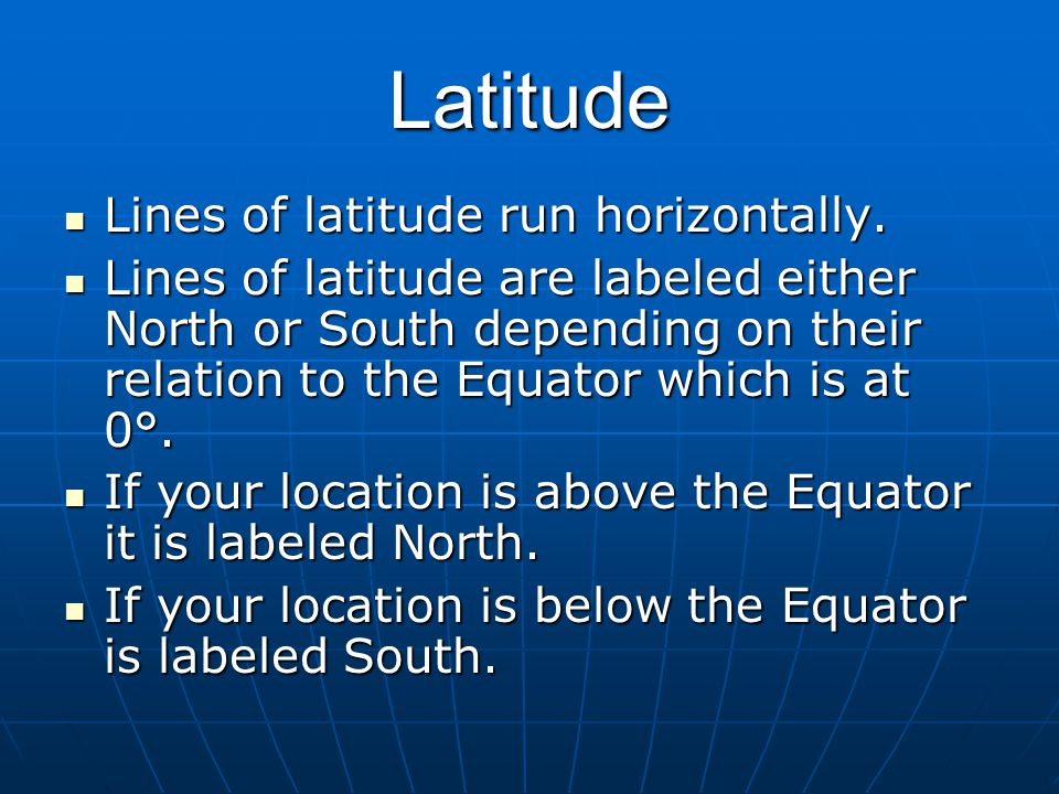 Latitude Lines of latitude run horizontally. Lines of latitude run horizontally. Lines of latitude are labeled either North or South depending on thei