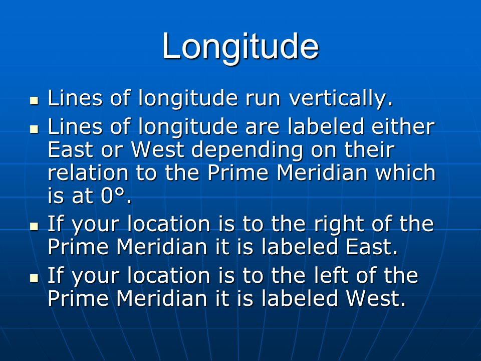 Longitude Lines of longitude run vertically. Lines of longitude run vertically. Lines of longitude are labeled either East or West depending on their