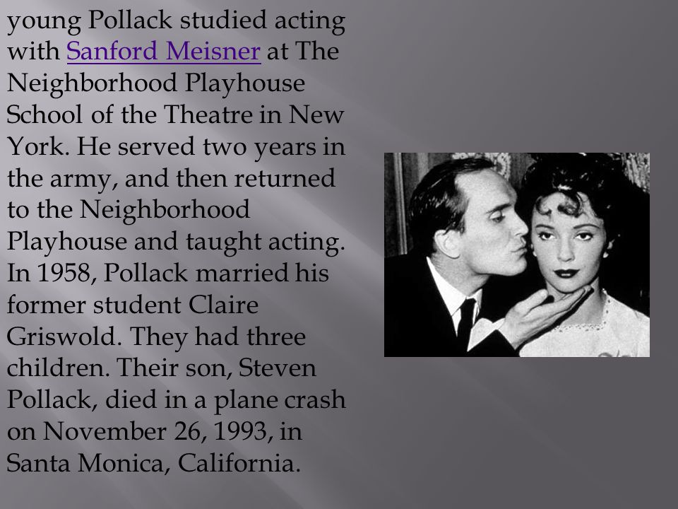 young Pollack studied acting with Sanford Meisner at The Neighborhood Playhouse School of the Theatre in New York.