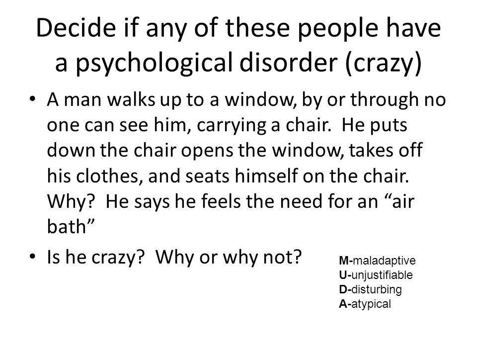 Decide if any of these people have a psychological disorder (crazy) A man walks up to a window, by or through no one can see him, carrying a chair.