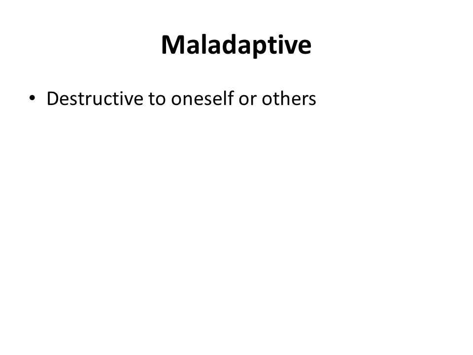 Maladaptive Destructive to oneself or others