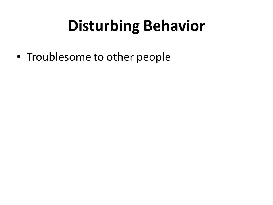 Disturbing Behavior Troublesome to other people