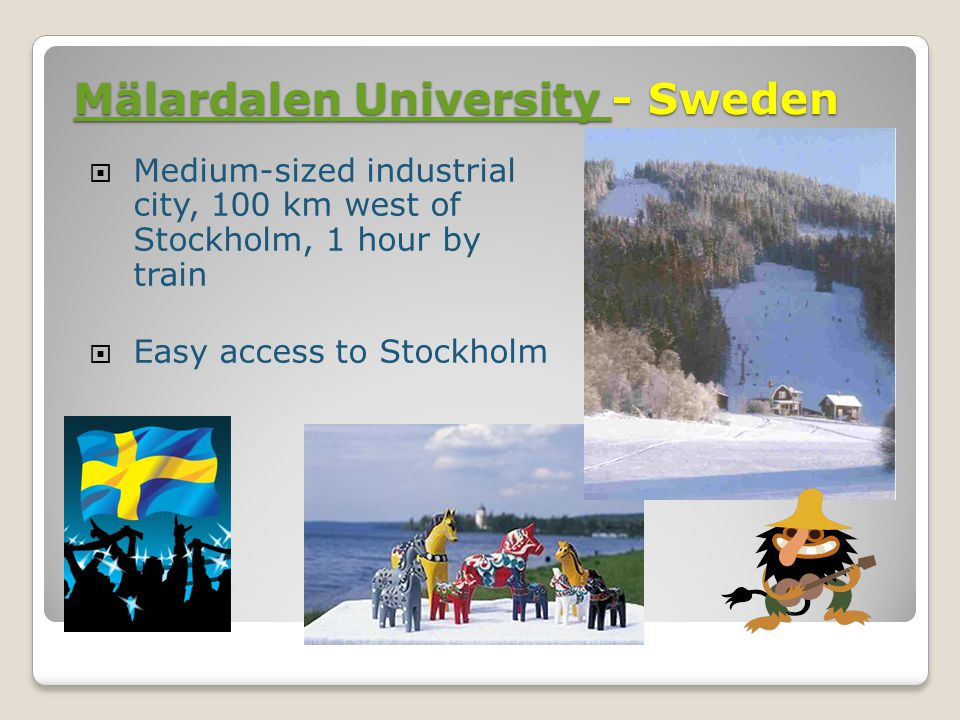Mälardalen University Mälardalen University - Sweden Mälardalen University  Medium-sized industrial city, 100 km west of Stockholm, 1 hour by train  Easy access to Stockholm