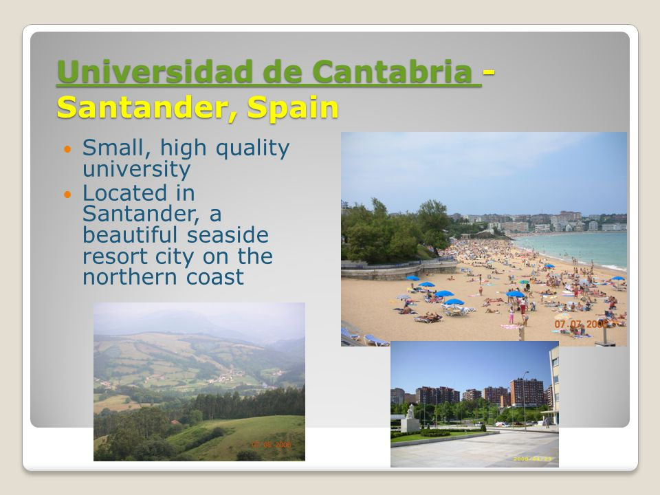 Universidad de Cantabria Universidad de Cantabria - Santander, Spain Universidad de Cantabria Small, high quality university Located in Santander, a beautiful seaside resort city on the northern coast