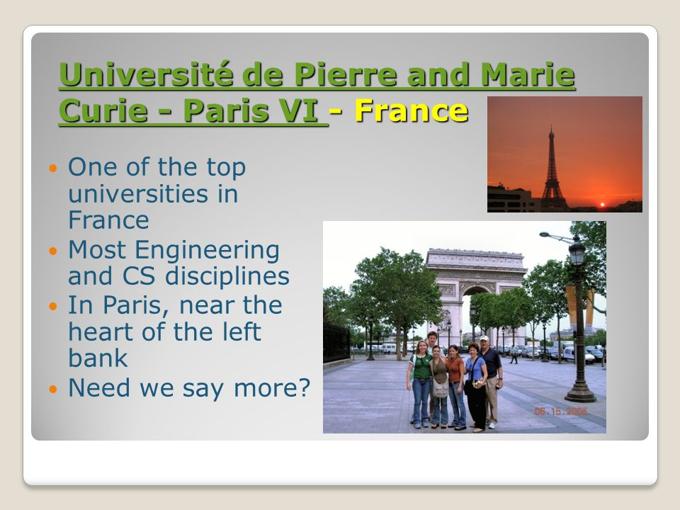 Université de Pierre and Marie Curie - Paris VI Université de Pierre and Marie Curie - Paris VI - France Université de Pierre and Marie Curie - Paris VI One of the top universities in France Most Engineering and CS disciplines In Paris, near the heart of the left bank Need we say more