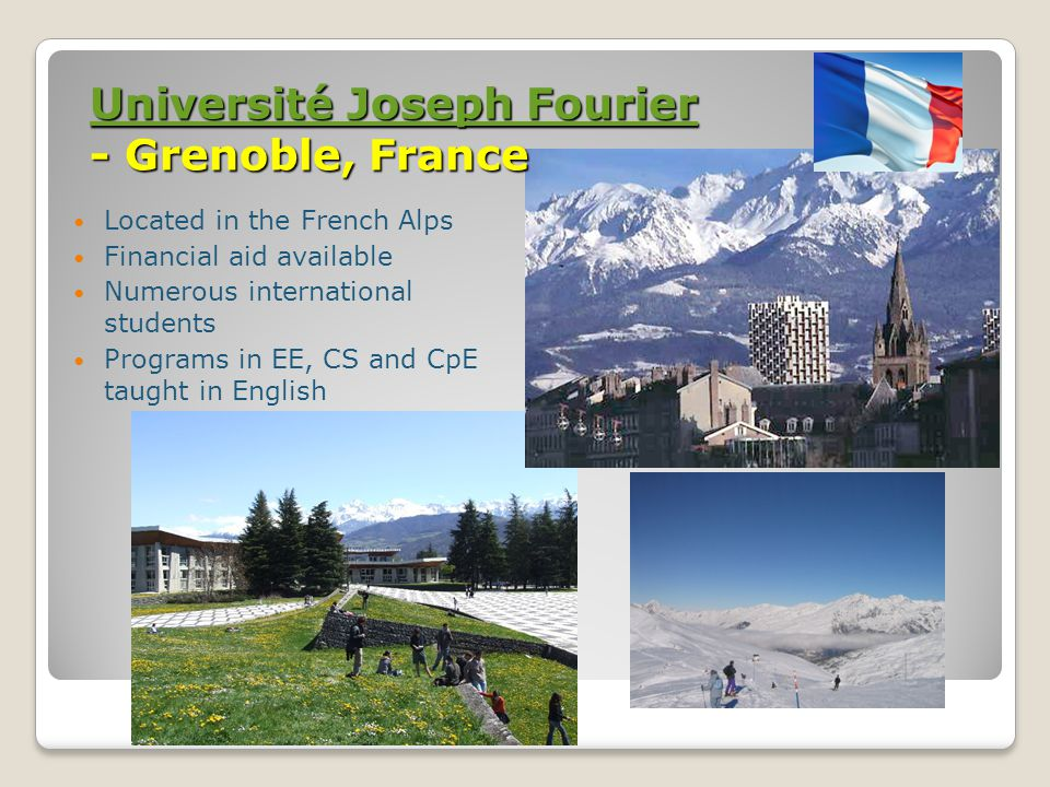 Université Joseph Fourier Université Joseph Fourier - Grenoble, France Université Joseph Fourier Located in the French Alps Financial aid available Numerous international students Programs in EE, CS and CpE taught in English