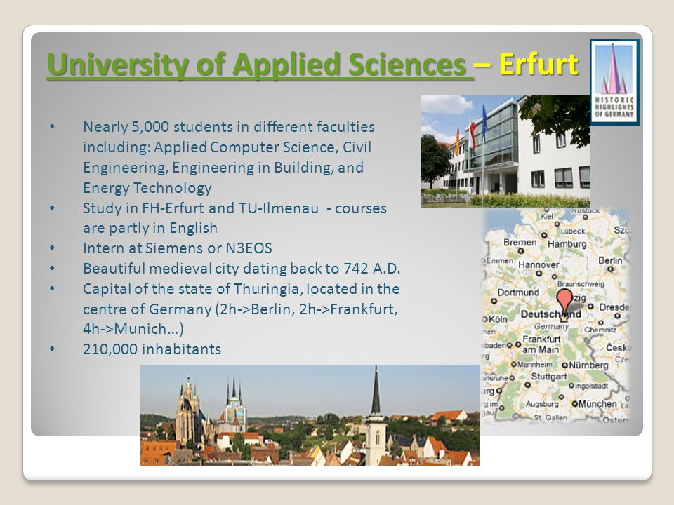 University of Applied Sciences University of Applied Sciences – Erfurt University of Applied Sciences Nearly 5,000 students in different faculties including: Applied Computer Science, Civil Engineering, Engineering in Building, and Energy Technology Study in FH-Erfurt and TU-Ilmenau - courses are partly in English Intern at Siemens or N3EOS Beautiful medieval city dating back to 742 A.D.