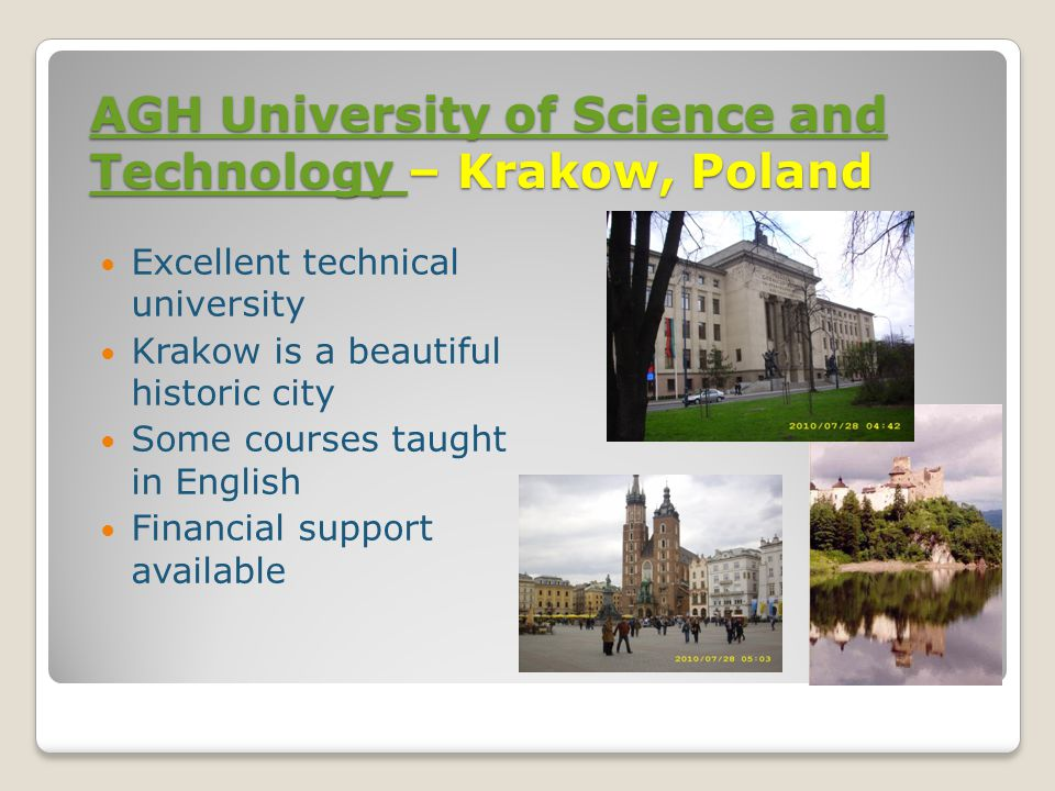 AGH University of Science and Technology AGH University of Science and Technology – Krakow, Poland AGH University of Science and Technology Excellent technical university Krakow is a beautiful historic city Some courses taught in English Financial support available