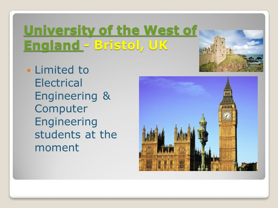 University of the West of England University of the West of England - Bristol, UK University of the West of England Limited to Electrical Engineering & Computer Engineering students at the moment