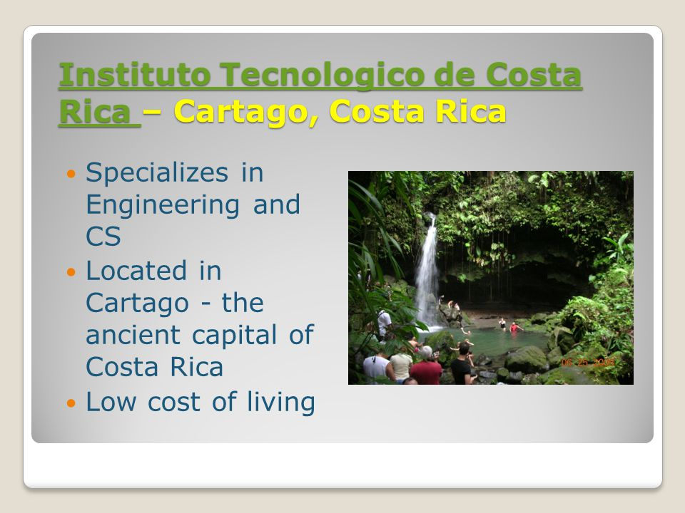 Instituto Tecnologico de Costa Rica Instituto Tecnologico de Costa Rica – Cartago, Costa Rica Instituto Tecnologico de Costa Rica Specializes in Engineering and CS Located in Cartago - the ancient capital of Costa Rica Low cost of living