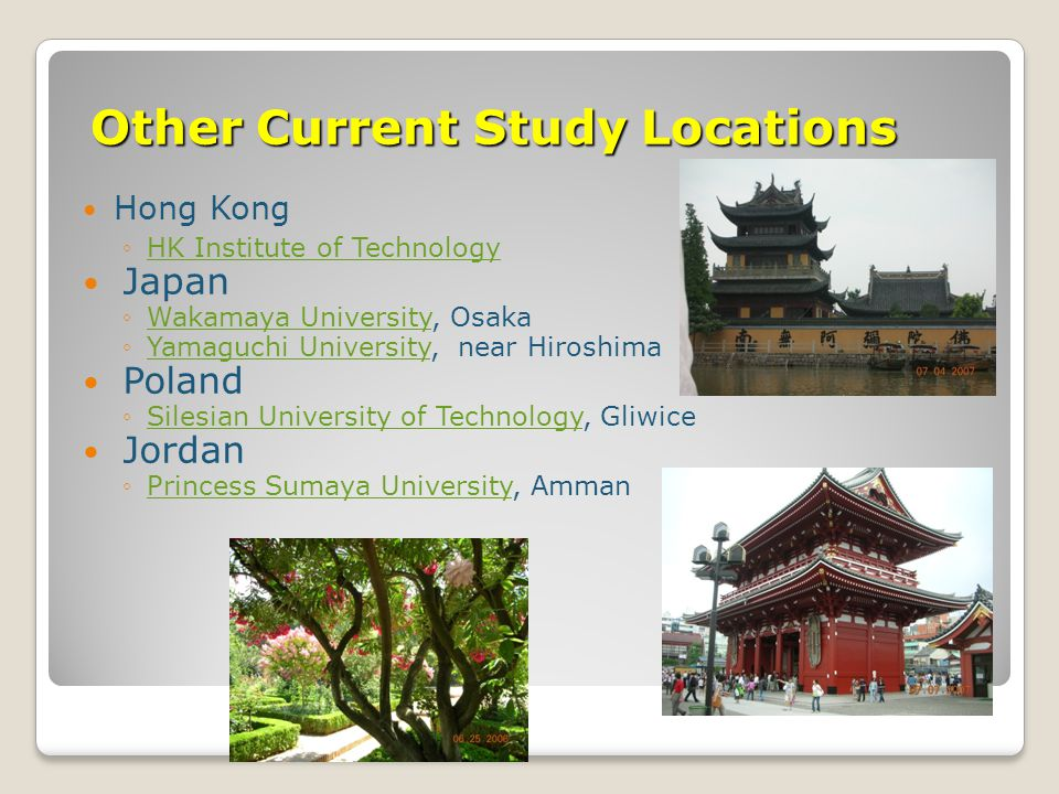 Other Current Study Locations Hong Kong ◦HK Institute of TechnologyHK Institute of Technology Japan ◦Wakamaya University, OsakaWakamaya University ◦Yamaguchi University, near HiroshimaYamaguchi University Poland ◦Silesian University of Technology, GliwiceSilesian University of Technology Jordan ◦Princess Sumaya University, AmmanPrincess Sumaya University