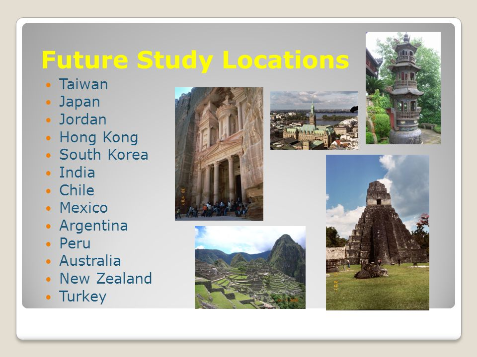 Future Study Locations Taiwan Japan Jordan Hong Kong South Korea India Chile Mexico Argentina Peru Australia New Zealand Turkey