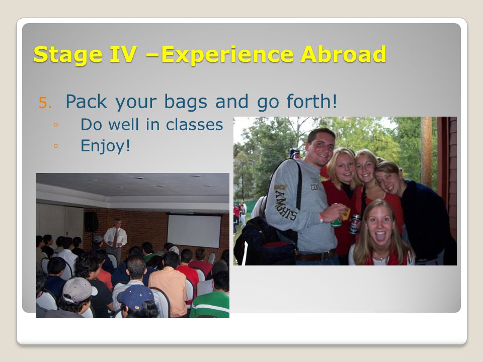 Stage IV –Experience Abroad 5. Pack your bags and go forth! ◦Do well in classes ◦Enjoy!