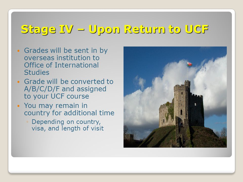 Stage IV – Upon Return to UCF Grades will be sent in by overseas institution to Office of International Studies Grade will be converted to A/B/C/D/F and assigned to your UCF course You may remain in country for additional time ◦Depending on country, visa, and length of visit