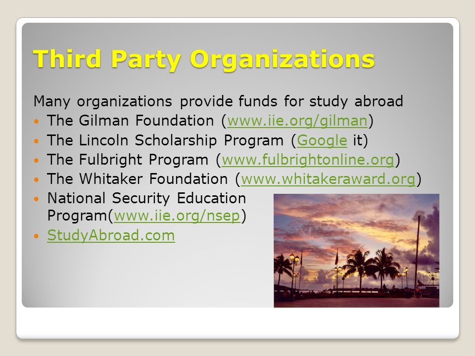 Third Party Organizations Many organizations provide funds for study abroad The Gilman Foundation (www.iie.org/gilman)www.iie.org/gilman The Lincoln Scholarship Program (Google it)Google The Fulbright Program (www.fulbrightonline.org)www.fulbrightonline.org The Whitaker Foundation (www.whitakeraward.org)www.whitakeraward.org National Security Education Program(www.iie.org/nsep)www.iie.org/nsep StudyAbroad.com