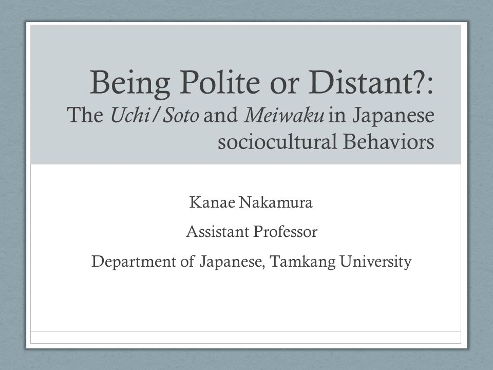 Being Polite or Distant?: The Uchi/Soto and Meiwaku in Japanese sociocultural Behaviors Kanae Nakamura Assistant Professor Department of Japanese, Tamkang University