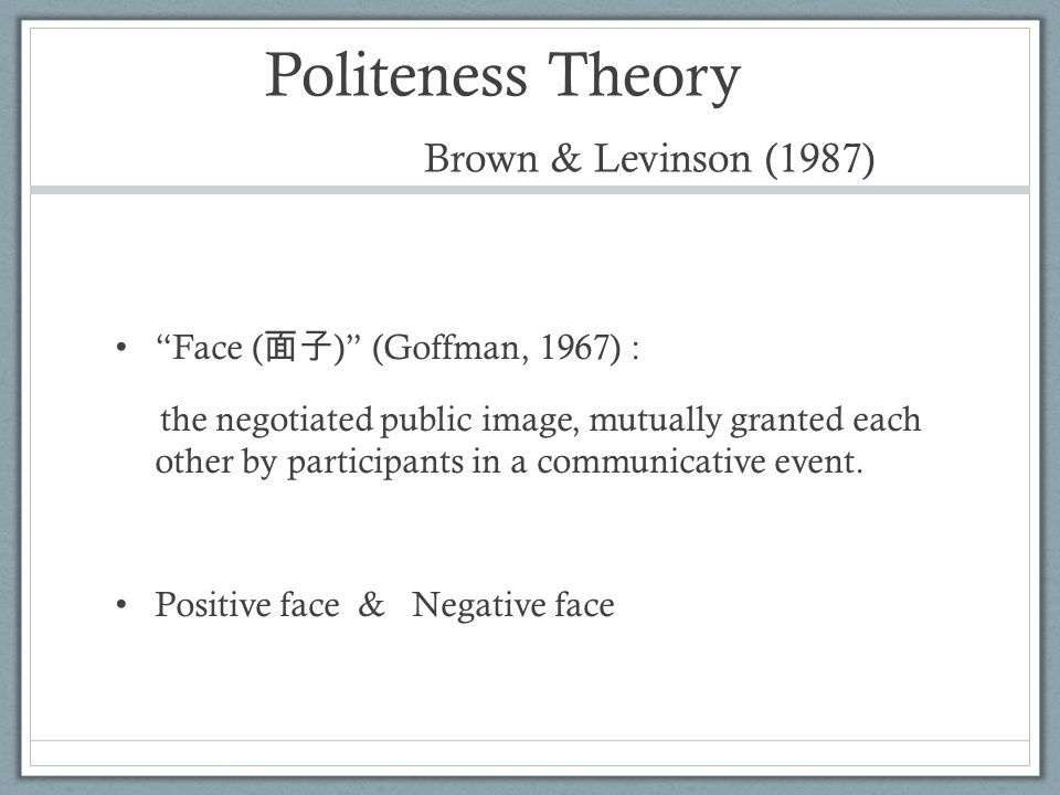 Politeness Theory Brown & Levinson (1987) Face ( 面子 ) (Goffman, 1967) : the negotiated public image, mutually granted each other by participants in a communicative event.
