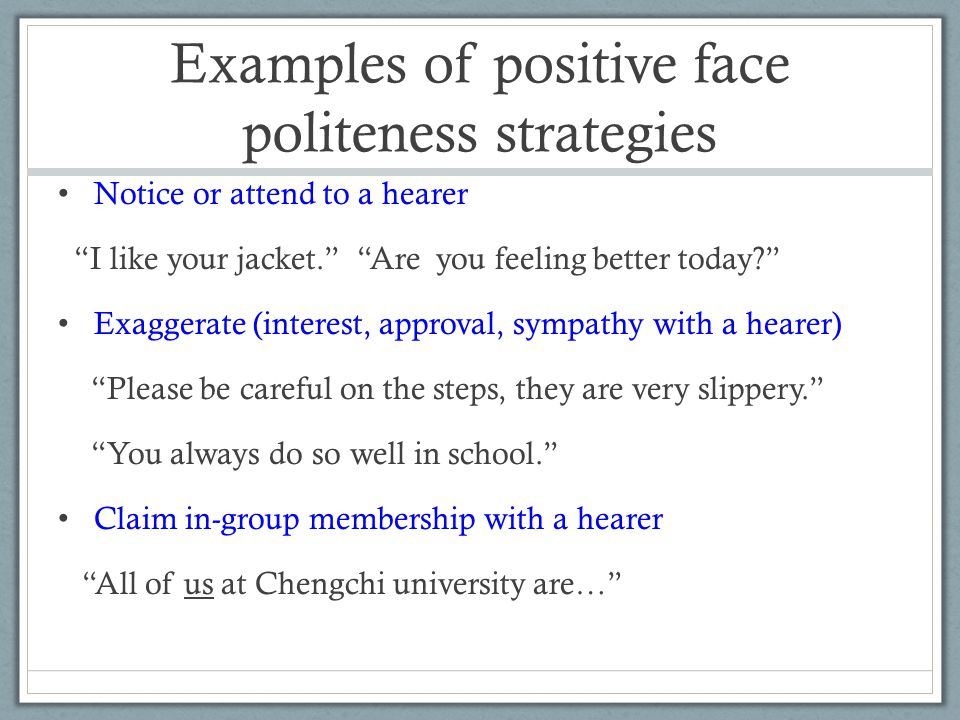 Examples of positive face politeness strategies Notice or attend to a hearer I like your jacket. Are you feeling better today? Exaggerate (interest, approval, sympathy with a hearer) Please be careful on the steps, they are very slippery. You always do so well in school. Claim in-group membership with a hearer All of us at Chengchi university are…
