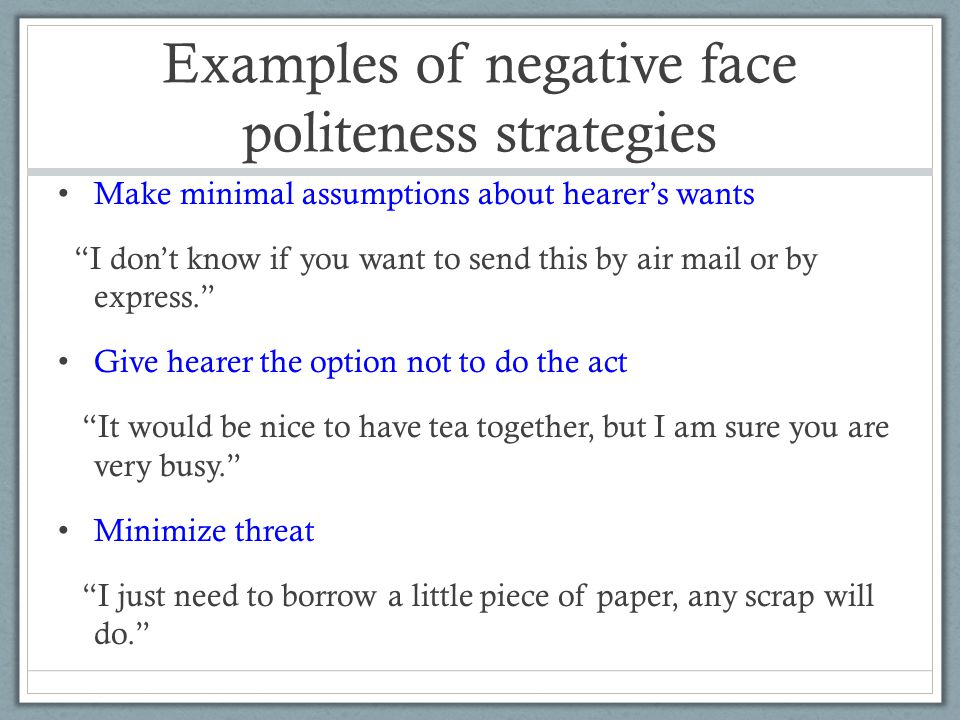 Examples of negative face politeness strategies Make minimal assumptions about hearer's wants I don't know if you want to send this by air mail or by express. Give hearer the option not to do the act It would be nice to have tea together, but I am sure you are very busy. Minimize threat I just need to borrow a little piece of paper, any scrap will do.