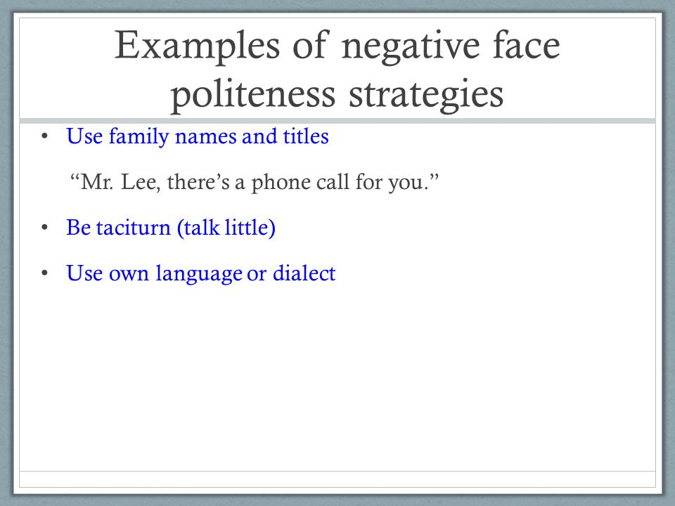 Examples of negative face politeness strategies Use family names and titles Mr.