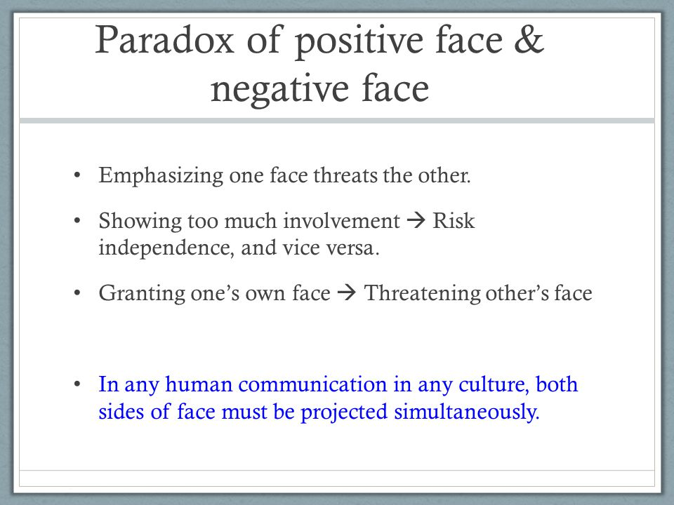 Paradox of positive face & negative face Emphasizing one face threats the other.