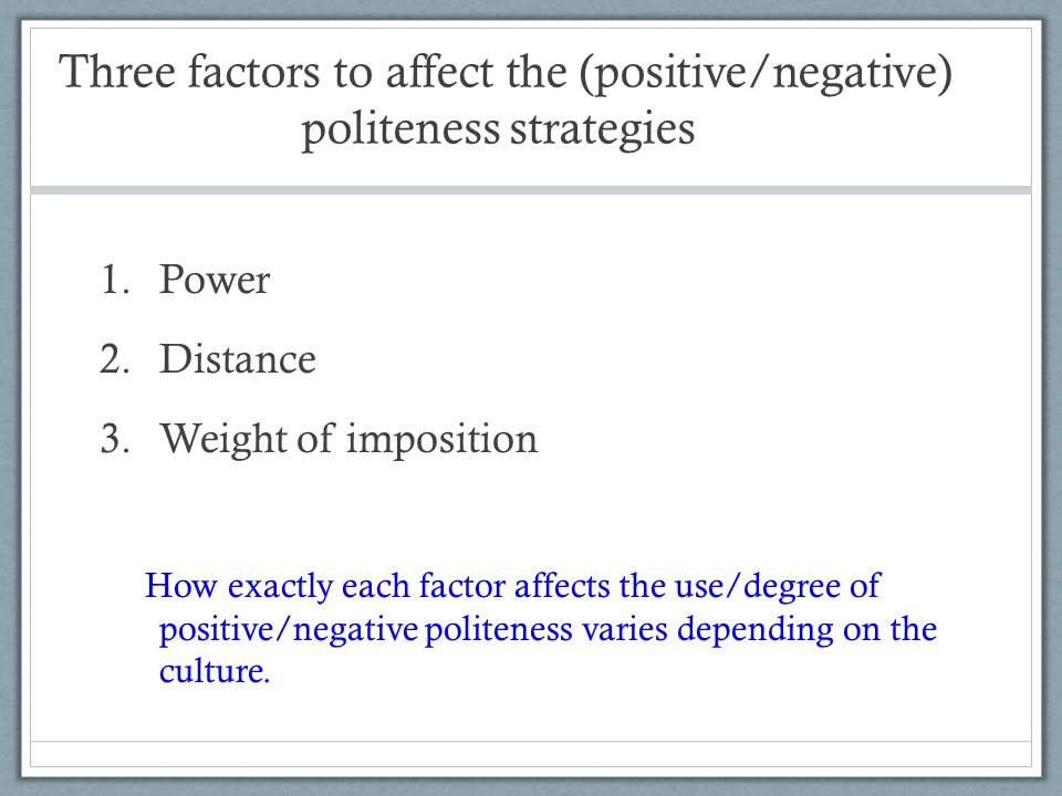 Three factors to affect the (positive/negative) politeness strategies 1.Power 2.Distance 3.Weight of imposition How exactly each factor affects the use/degree of positive/negative politeness varies depending on the culture.