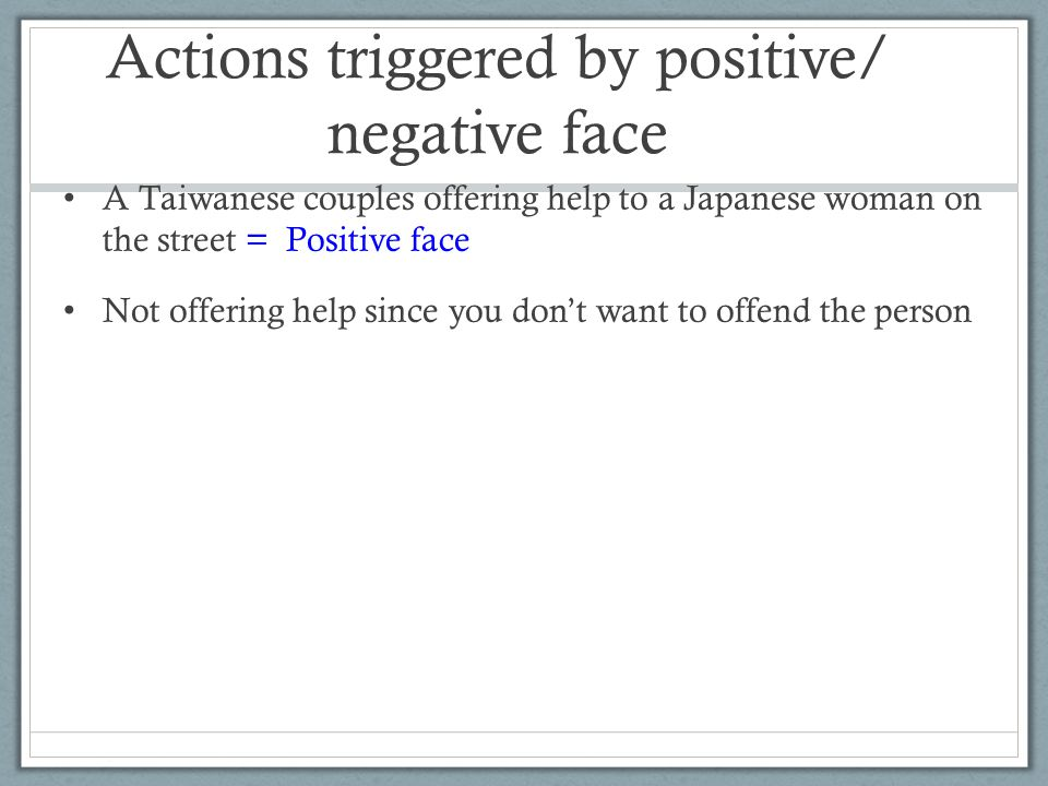 Actions triggered by positive/ negative face A Taiwanese couples offering help to a Japanese woman on the street = Positive face Not offering help since you don't want to offend the person