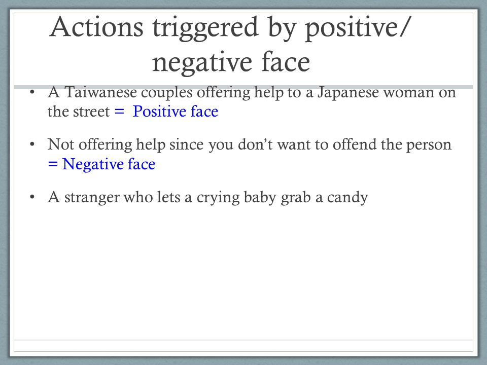 Actions triggered by positive/ negative face A Taiwanese couples offering help to a Japanese woman on the street = Positive face Not offering help since you don't want to offend the person = Negative face A stranger who lets a crying baby grab a candy