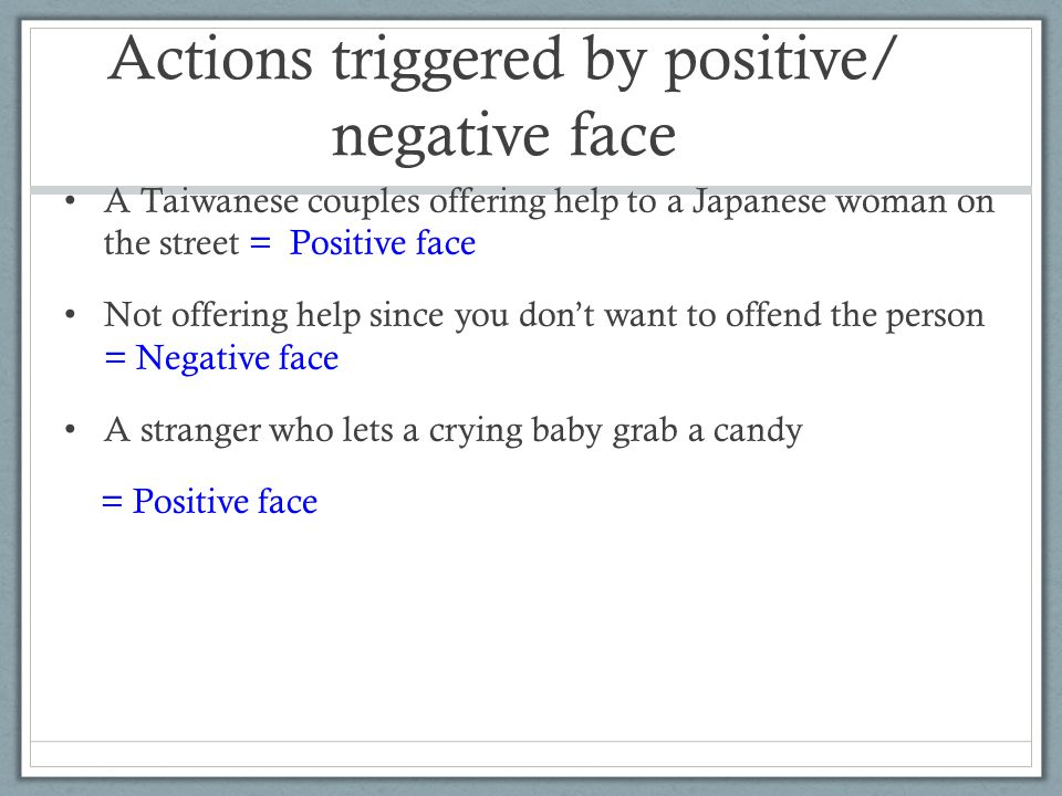 Actions triggered by positive/ negative face A Taiwanese couples offering help to a Japanese woman on the street = Positive face Not offering help since you don't want to offend the person = Negative face A stranger who lets a crying baby grab a candy = Positive face