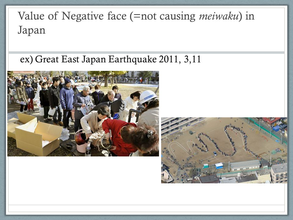Value of Negative face (=not causing meiwaku ) in Japan ex) Great East Japan Earthquake 2011, 3,11