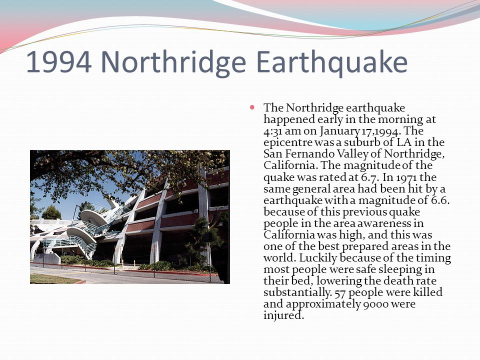 1994 Northridge Earthquake The Northridge earthquake happened early in the morning at 4:31 am on January 17,1994. The epicentre was a suburb of LA in