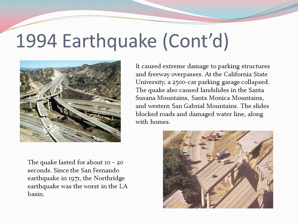 1994 Earthquake (Cont'd) The quake lasted for about 10 – 20 seconds. Since the San Fernando earthquake in 1971, the Northridge earthquake was the wors