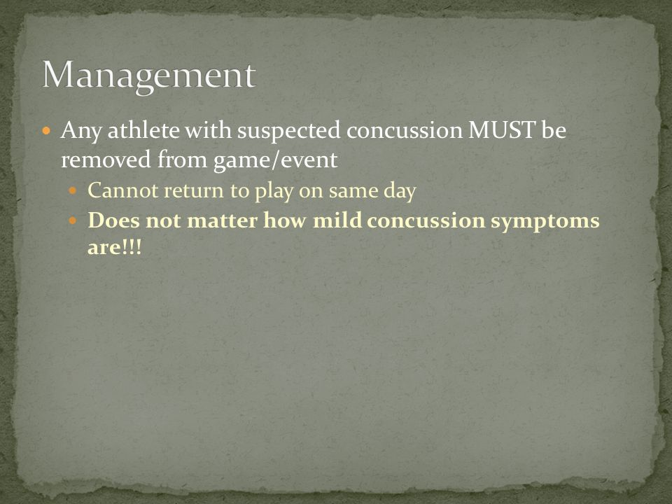 Any athlete with suspected concussion MUST be removed from game/event Cannot return to play on same day Does not matter how mild concussion symptoms are!!!
